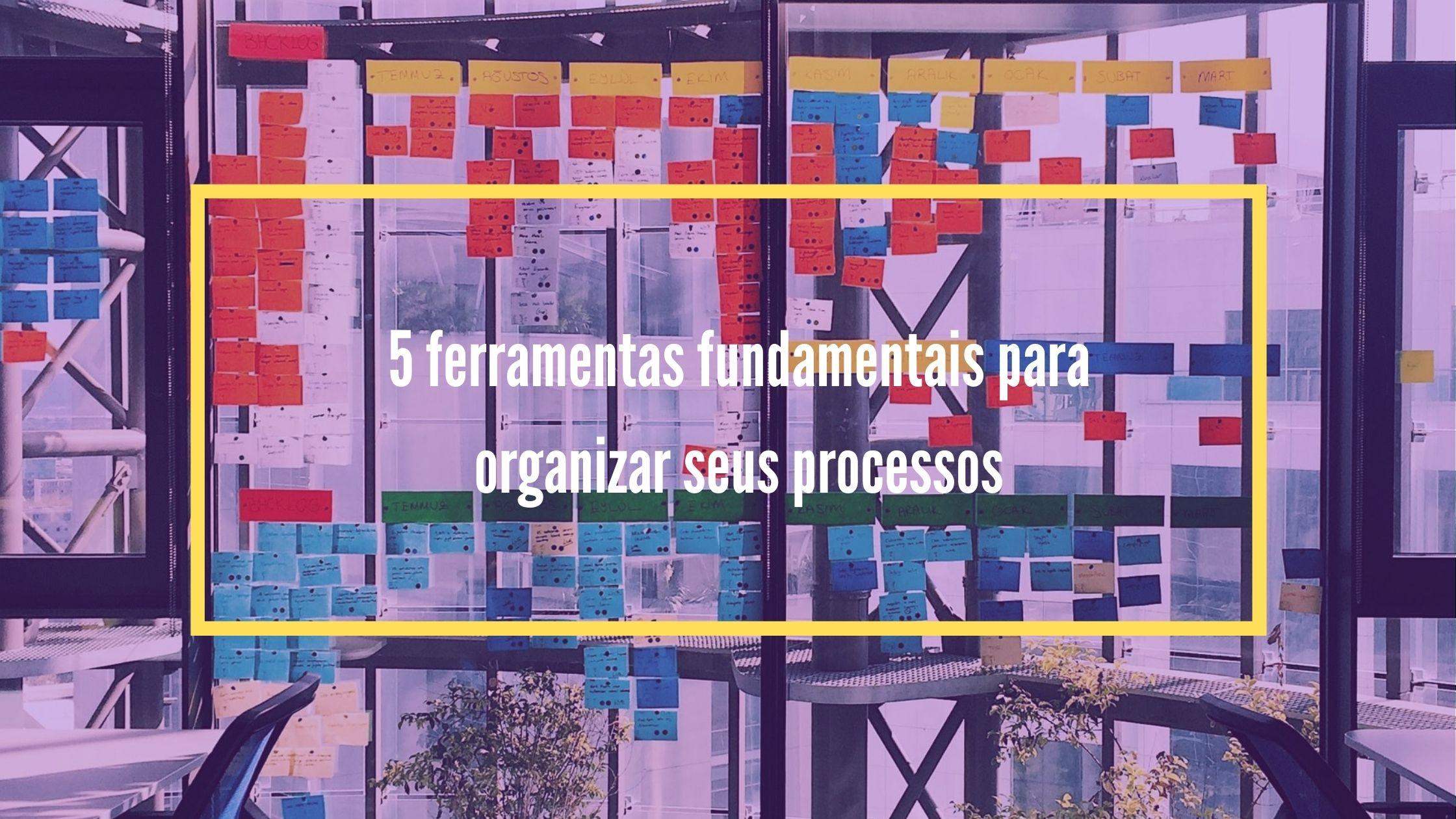 5 ferramentas fundamentais para organizar seus processos