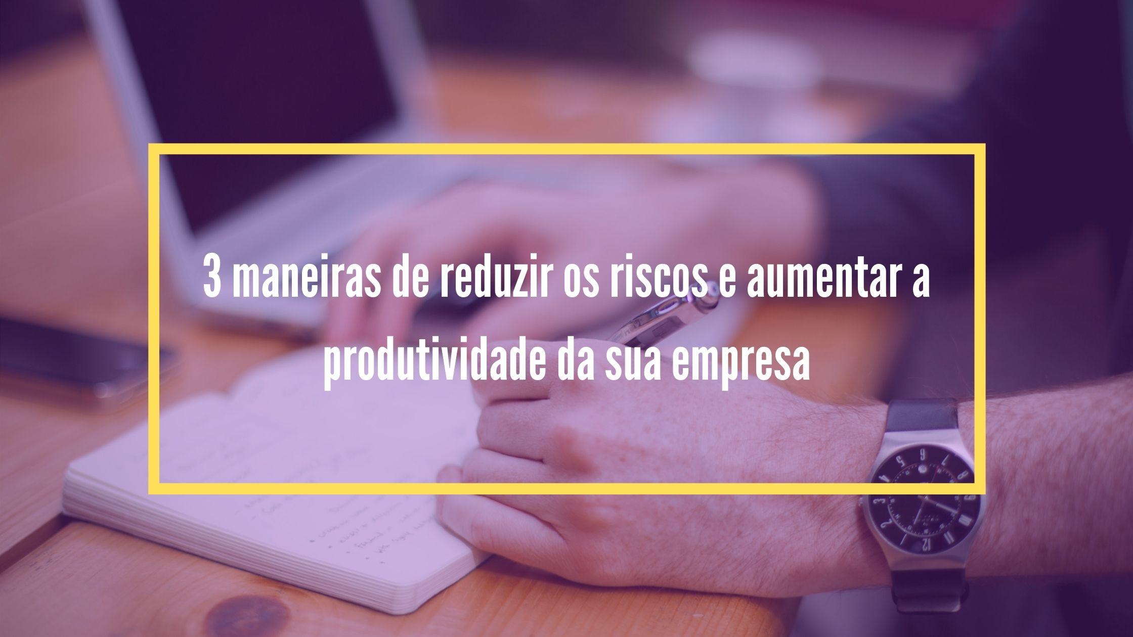 3 maneiras de reduzir os riscos e aumentar a produtividade da sua empresa